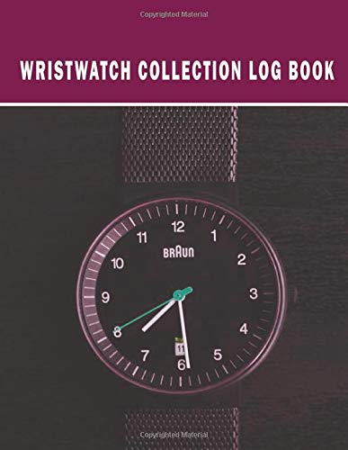 Wristwatch Collection Log Book: Just What You Need to Track Your Wristwatches & Other Clocks. Vintage & Luxury Watch Inventory Collectibles Tracker & ... Repairers & Collector. With Bonus Lined Pages