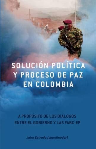 Solucion Politica Y Proceso De Paz En Colombia: A Proposito de los Dialgos Entre el Gobierno y las Farc-EP (Contexto Latinoamericano)