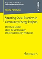 Situating Social Practices in Community Energy Projects: Three Case Studies about the Contextuality of Renewable Energy Production (Energiepolitik und Klimaschutz. Energy Policy and Climate Protection)