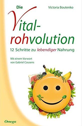 Die Vitalrohvolution: 12 Schritte zu lebendiger Nahrung