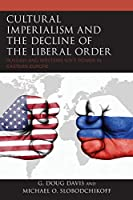 Cultural Imperialism and the Decline of the Liberal Order: Russian and Western Soft Power in Eastern Europe (Russian, Eurasian, and Eastern European Politics)