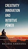 Creativity Innovation and Intuitive Power: How It Worked for Me