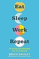 Eat Sleep Work Repeat: 30 Hacks for Bringing Joy to Your Job