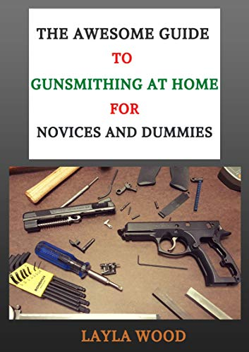 The Awesome Guide To Gunsmithing At Home For Novices And Dummies