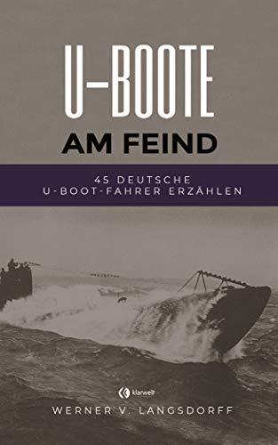 U-Boote am Feind - Vollständig überarbeitete Ausgabe: 45 deutsche U-Boot-Fahrer erzählen