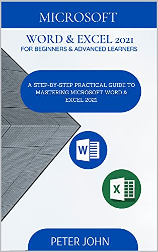 MICROSOFT WORD & EXEL 2021 FOR BEGINNERS & ADVANCED LEARNERS : A STEP-BY-STEP PRACTICAL GUIDE TO MASTERING WORD & EXCEL 2021 (English Edition)