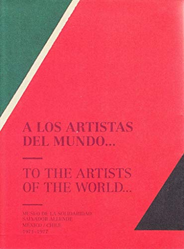 A LOS ARTISTAS DEL MUNDO/TO THE ARTISTS OF THE WORLD: Museo de la Solidaridad Salvador Allende, México/Chile 1971-1977