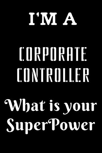 I'M A Corporate controller What is Your SuperPower: Blank Lined Journal for Corporate controller to Use at Work or to Give to a Coworker as a Birthday Gift, 110 Pages, Matte Cover, 6x9 inches