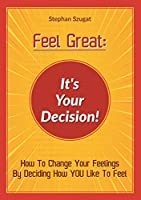 Feel Great: It's Your Decision!: How To Change Your Feelings By Deciding How YOU Like To Feel