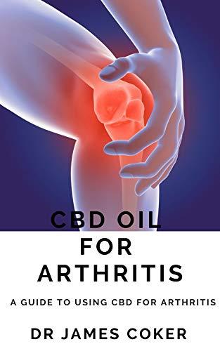 CBD OIL FOR ARTHRITIS : A GUIDE TO USING CBD FOR ARTHRITIS (English Edition)