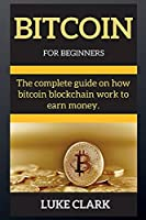 Bitcoin for Beginners: The complete guide on how bitcoin blockchain work to earn money.