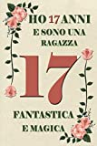 Ho 17 anni e sono una ragazza fantastica e Magica: Quaderno floreale per ragazze   Regalo di compleanno per bambine di 17 anni   Regali natale o ringraziamento   compleanno ragazze 110 PAGINE