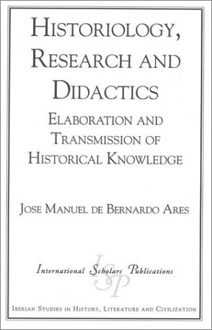 Historiology, Research and Didactics: Elaboration and Transmission of Historical Knowledge (Iberian Studies in History, Literature & Civilization)