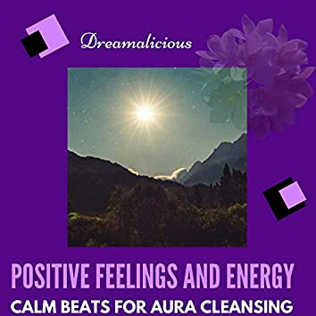 Positive Feelings And Energy - Calm Beats For Aura Cleansing