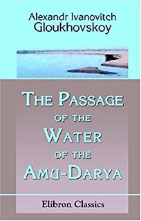 The Passage of the Water of the Amu-Darya: By Its Old Bed into the Caspian Sea and the Opening of the Direct Amu-Darya-Caspian Water Way from the ... System to St. Petersburgh and the Baltic