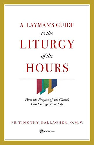 A Layman's Guide to the Liturgy of the Hours: How the Prayers of the Church Can Change Your Life