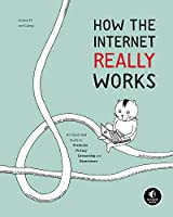 How the Internet Really Works: An Illustrated Guide to Protocols, Privacy, Censorship, and Governance Front Cover