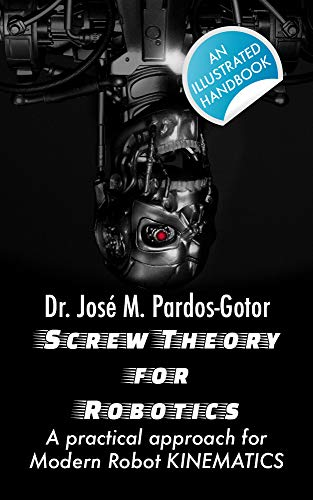Screw Theory for Robotics: A practical approach for Modern Robot KINEMATICS (English Edition)