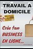 Travail à domicile: Crée ton Business en Ligne: Comment crée un business en ligne et gagner de l'argent sur internet. Les meilleurs idées de business en ligne rentables.