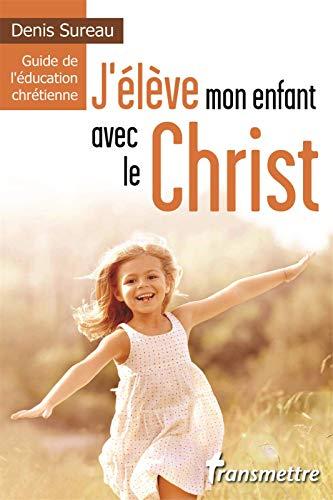 J'élève mon enfant avec le Christ, Guide de l'éducation chrétienne
