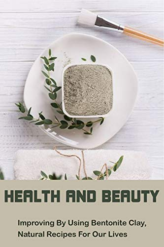 Health And Beauty: Improving By Using Bentonite Clay, Natural Recipes For Our Lives: Diy Bentonite And Turmeric Mask (English Edition)