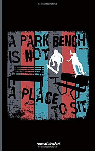 Skateboarding Quote Journal Note Book - A Park Bench is Not a Place to Sit: Skateboarder Lined Notebook Gift for Teen Boys or Girls (Accessories & Gear Vol 11, Band 11)