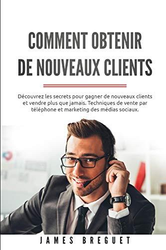 Comment obtenir de nouveaux clients: Découvrez les secrets pour gagner de nouveaux clients et vendre plus que jamais. Techniques de vente par téléphone et marketing des médias sociaux