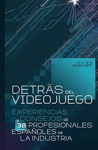 Detrás del videojuego: Experiencias y consejos de 38 profesionales españoles de la industria