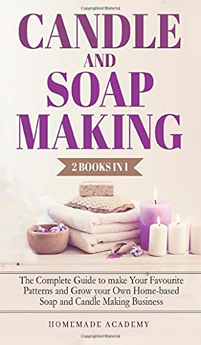 Candle and Soap Making - 2 Books in 1: The Complete Guide to make Your Favourite Patterns and Grow your Own Home-based Soap and Candle Making Business