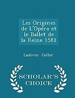 Les Origines de l'Opéra Et Le Ballet de la Reine 1581 - Scholar's Choice Edition