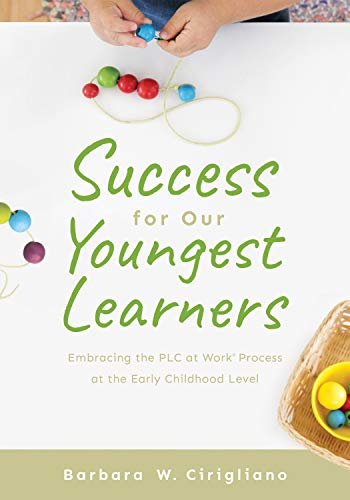 Success for Our Youngest Learners: Embracing the PLC at Work® Process at the Early Childhood Level (A practical guide for implementing PLCs in early childhood classroom environments)