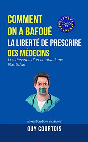 Comment on a bafoué la liberté de prescrire des médecins : Les dessous d'un autoritarisme liberticide (Covid-19) (French Edition)