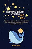 Bedtime Short Stories for Kids: A Collection of Simple Stories to Help Children Sleep Peacefully and Relaxed by Listening to Beautiful Bedtime Stories
