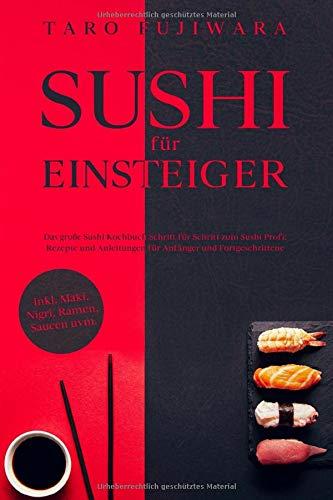 SUSHI FÜR EINSTEIGER: Das große Sushi Kochbuch - Schritt für Schritt zum Sushi Profi: Rezepte und Anleitungen für Anfänger und Fortgeschrittene - inkl. Maki, Nigri, Ramen, Saucen uvm.