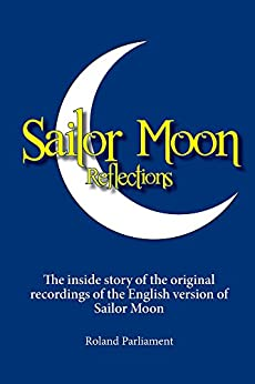 Sailor Moon Reflections: The inside story of the original recordings of the English version of Sailor Moon by [Roland Parliament]