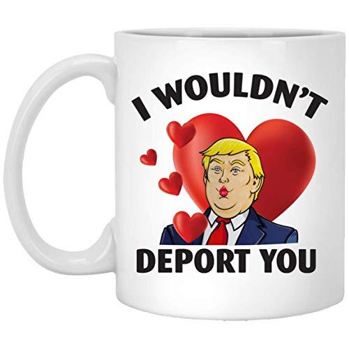 I wouldn't deport you Trump cutie Valentine day Mugs - Handmade Funny 11oz Mug Best Birthday Gifts for Men Women Friends Work Valentine Gift