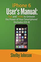 iPhone 6 User's Manual: Tips & Tricks to Unleash the Power of Your Smartphone!