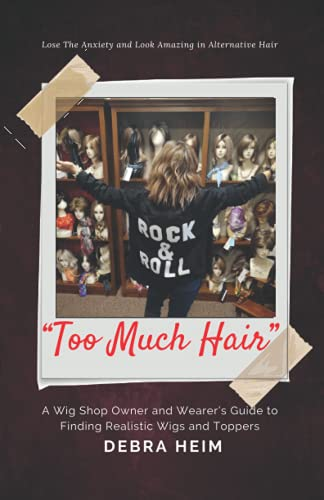"""""""Too Much Hair"""" A Wig Shop Owner and Wearer's Guide to Finding and Wearing Realistic Wigs or Toppers: Lose the anxiety and look amazing in alternative hair"""