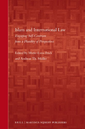 Islam and International Law: Engaging Self-Centrism from a Plurality of Perspectives (Brill's Arab and Islamic Laws Series, Band 7)