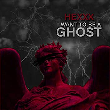 I WANT TO BE A GHOST