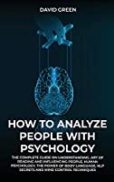 How to Analyze People with Psychology: The Complete Guide on Understanding, Art of Reading and Influencing People, Human Psychology, the Power of Bodylanguage, and Mind Control Techniques