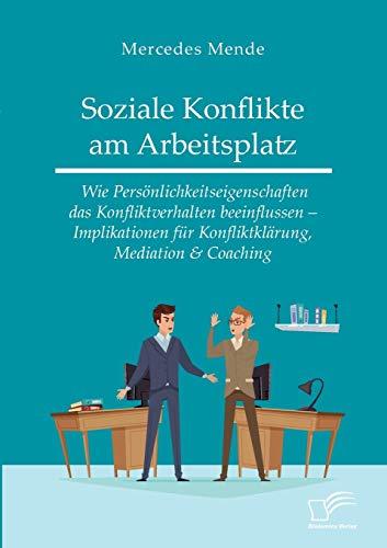 Soziale Konflikte am Arbeitsplatz. Wie Persönlichkeitseigenschaften das Konfliktverhalten beeinflussen - Implikationen für Konfliktklärung, Mediation & Coaching