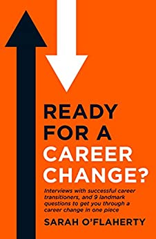 Ready For A Career Change?: Interviews with successful career transitioners, and 9 landmark questions to get you through a career change in one piece. by [Sarah O'Flaherty]