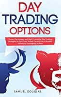 Day Trading Options: Proven Techniques and High Probability Day Trading Strategies to Turn Your Annual Income into a Monthly Income by Leveraging Options