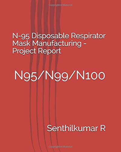 N-95 Disposable Respirator Mask Manufacturing -Project Report: N95/N99/N100