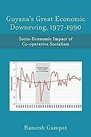 Guyana's Great Economic Downswing, 1977-1990: Socio-Economic Impact of Co-Operative Socialism