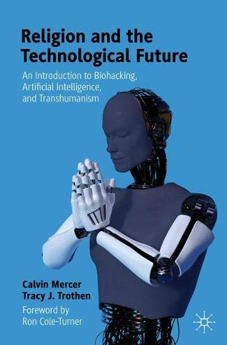 Compare Textbook Prices for Religion and the Technological Future: An Introduction to Biohacking, Artificial Intelligence, and Transhumanism 1st ed. 2021 Edition ISBN 9783030623586 by Mercer, Calvin,Trothen, Tracy J.