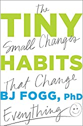Tiny Habits: The Small Changes that Change Everything, by: BJ Fogg