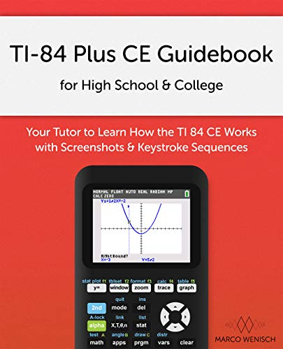 TI-84 Plus CE Guidebook for High School & College: Your Tutor to Learn How The TI 84 works with Screenshots & Keystroke Sequences (English Edition)