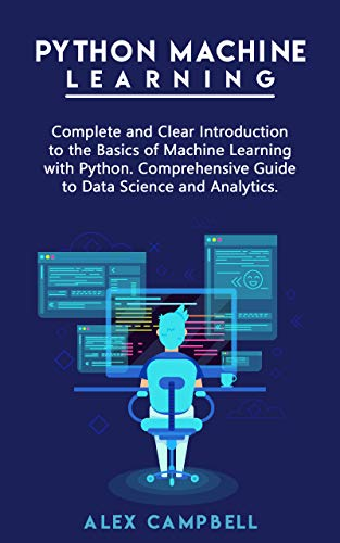 Python Machine Learning: Complete and Clear Introduction to the Basics of Machine Learning with Python. Comprehensive Guide to Data Science and Analytics Front Cover